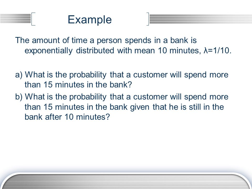 Example The amount of time a person spends in a bank is exponentially distributed with mean 10 minutes, λ=1/10. a) What is the probability that a cust