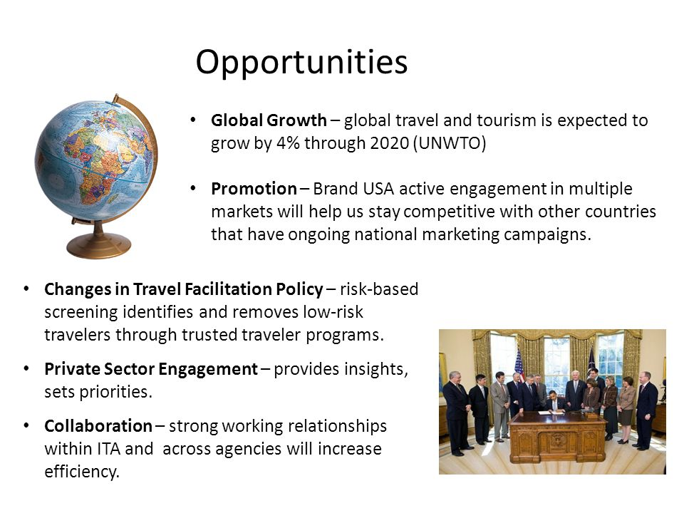 Opportunities Global Growth – global travel and tourism is expected to grow by 4% through 2020 (UNWTO) Promotion – Brand USA active engagement in multiple markets will help us stay competitive with other countries that have ongoing national marketing campaigns.
