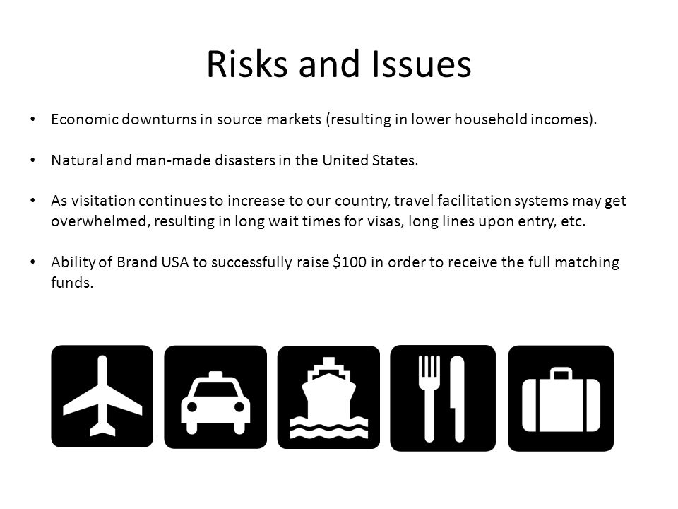 Risks and Issues Economic downturns in source markets (resulting in lower household incomes). Natural and man-made disasters in the United States. As