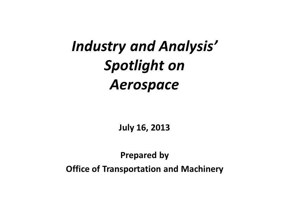 Industry and Analysis Spotlight on Aerospace July 16, 2013 Prepared by Office of Transportation and Machinery