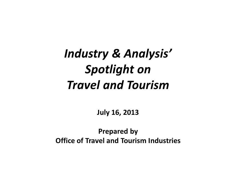 Industry & Analysis Spotlight on Travel and Tourism July 16, 2013 Prepared by Office of Travel and Tourism Industries