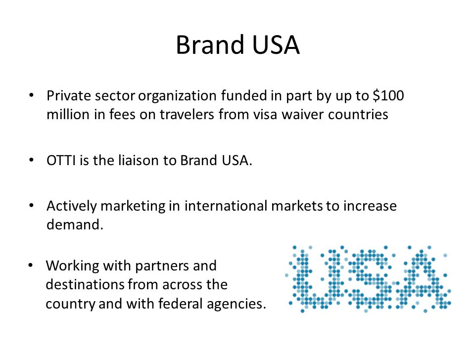 Brand USA Private sector organization funded in part by up to $100 million in fees on travelers from visa waiver countries OTTI is the liaison to Bran
