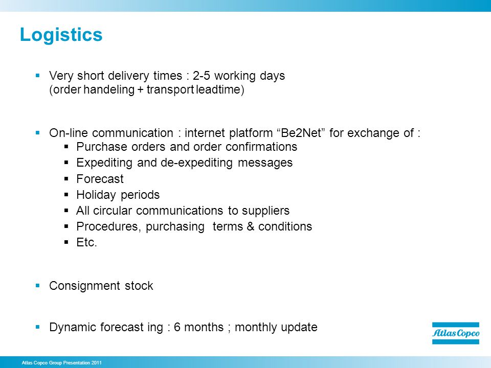 Very short delivery times : 2-5 working days (order handeling + transport leadtime) On-line communication : internet platform Be2Net for exchange of : Purchase orders and order confirmations Expediting and de-expediting messages Forecast Holiday periods All circular communications to suppliers Procedures, purchasing terms & conditions Etc.
