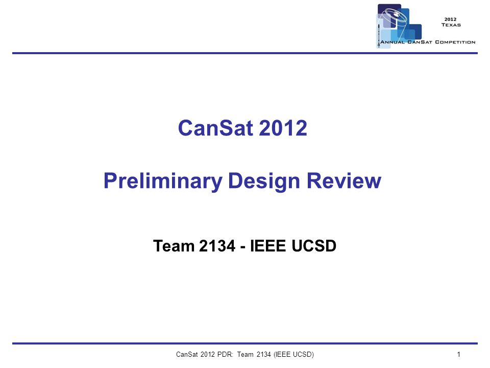 CanSat 2012 PDR: Team 2134 (IEEE UCSD) 2 Presenter: Chris Warren Presentation Outline Introduction / Team Organization Chris Warren Systems Overview Chris Warren, Jeff Wurzbach Sensor Subsystem Design Alex Forencich Descent Control Design Jeff Wurzbach Mechanical Subsystem Design Jeff Wurzbach Communication and Data Handling Subsystem Design Alex Forencich Electrical Power Subsystem Design Alex Forencich Flight Software Design Chris Warren, Alex Forencich Ground Control System Design Chris Warren, Alex Forencich CanSat Integration and Test Jeff Wurzbach Mission Operations & Analysis Chris Warren Management Chris Warren