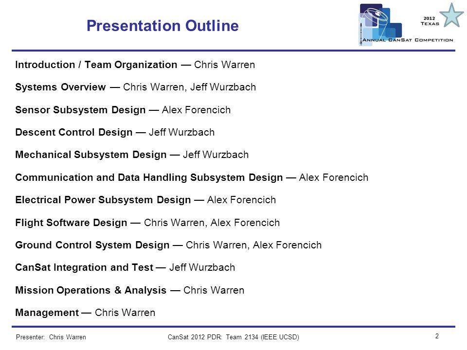 CanSat 2012 PDR: Team 2134 (IEEE UCSD) 2 Presenter: Chris Warren Presentation Outline Introduction / Team Organization Chris Warren Systems Overview C
