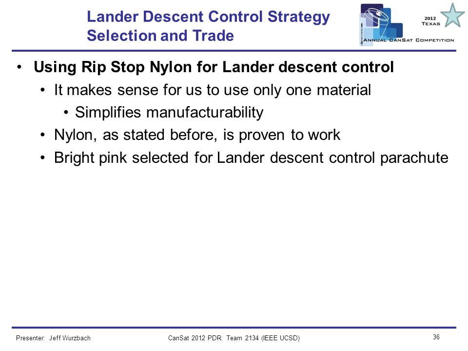 CanSat 2012 PDR: Team 2134 (IEEE UCSD) 36 Lander Descent Control Strategy Selection and Trade Using Rip Stop Nylon for Lander descent control It makes