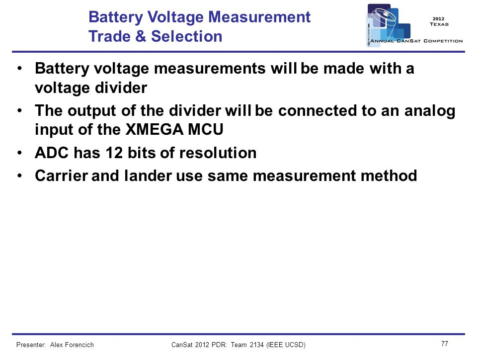 CanSat 2012 PDR: Team 2134 (IEEE UCSD) 77 Battery Voltage Measurement Trade & Selection Battery voltage measurements will be made with a voltage divid