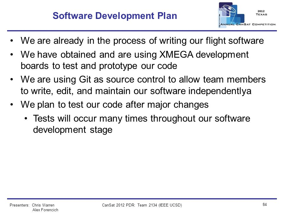CanSat 2012 PDR: Team 2134 (IEEE UCSD) 84 Software Development Plan We are already in the process of writing our flight software We have obtained and