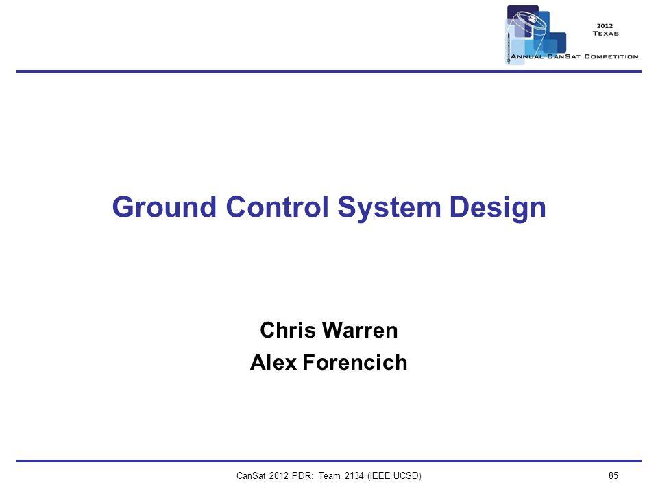 CanSat 2012 PDR: Team 2134 (IEEE UCSD)85 Ground Control System Design Chris Warren Alex Forencich