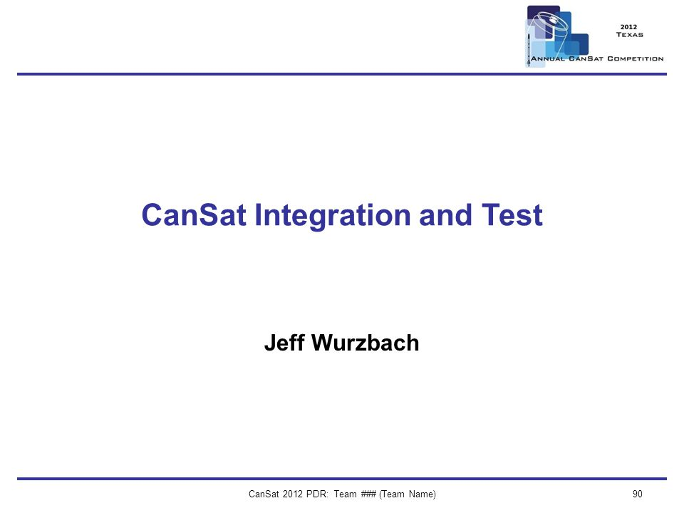 CanSat 2012 PDR: Team ### (Team Name)90 CanSat Integration and Test Jeff Wurzbach