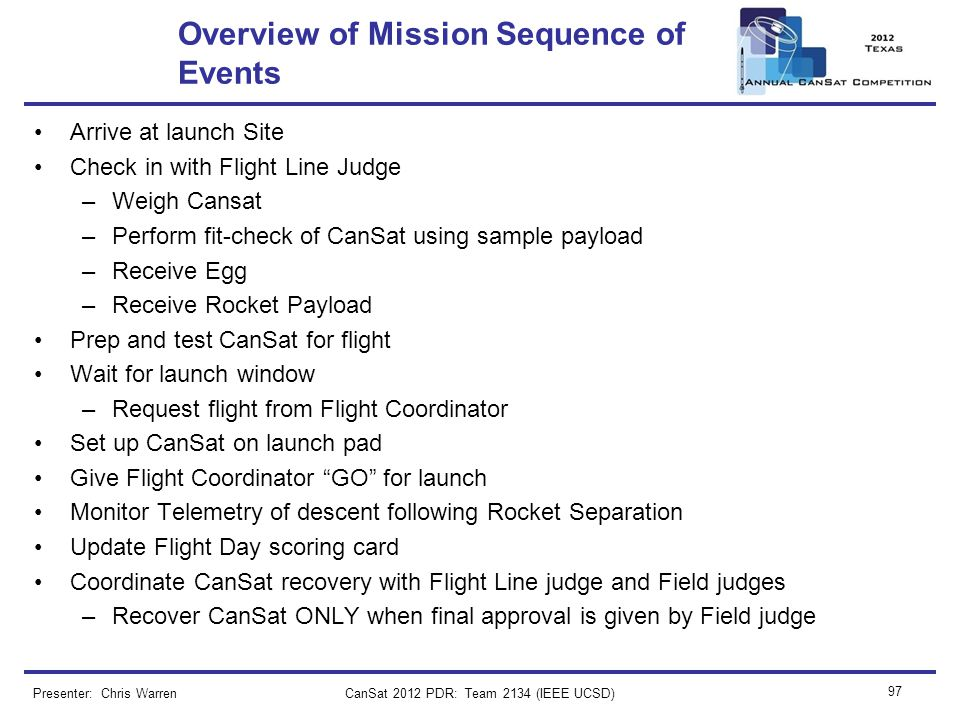 CanSat 2012 PDR: Team 2134 (IEEE UCSD) 97 Overview of Mission Sequence of Events Arrive at launch Site Check in with Flight Line Judge –Weigh Cansat –