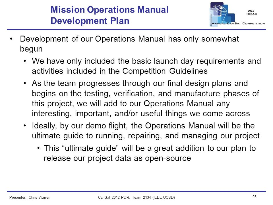 CanSat 2012 PDR: Team 2134 (IEEE UCSD) 98 Mission Operations Manual Development Plan Development of our Operations Manual has only somewhat begun We h