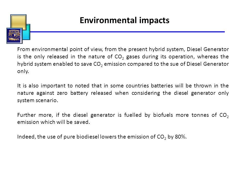 Environmental impacts From environmental point of view, from the present hybrid system, Diesel Generator is the only released in the nature of CO 2 ga