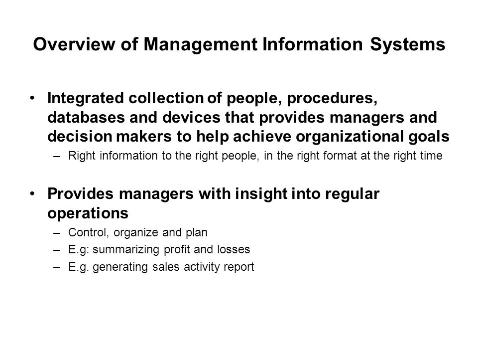 Overview of Management Information Systems Integrated collection of people, procedures, databases and devices that provides managers and decision make