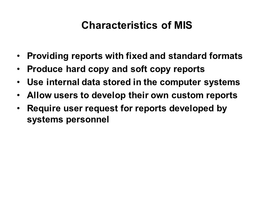 Characteristics of MIS Providing reports with fixed and standard formats Produce hard copy and soft copy reports Use internal data stored in the compu