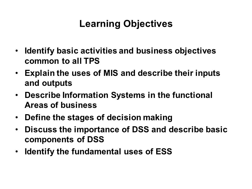 Learning Objectives Identify basic activities and business objectives common to all TPS Explain the uses of MIS and describe their inputs and outputs