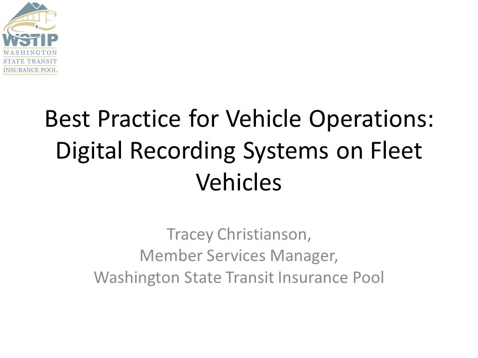 Best Practice for Vehicle Operations: Digital Recording Systems on Fleet Vehicles Tracey Christianson, Member Services Manager, Washington State Transit Insurance Pool