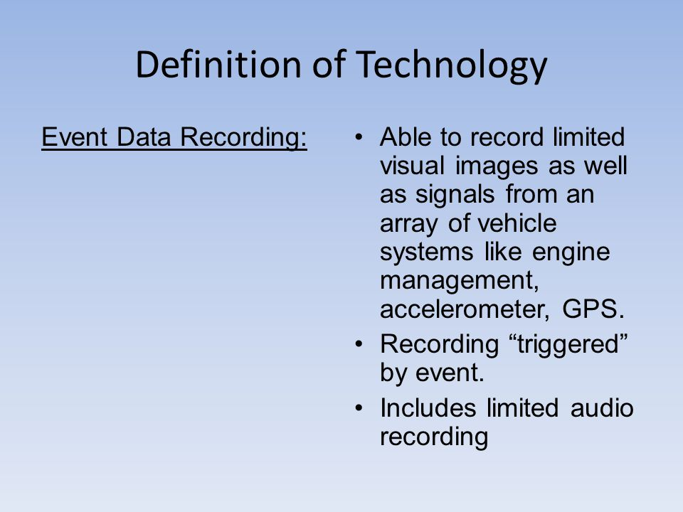 Definition of Technology Event Data Recording:Able to record limited visual images as well as signals from an array of vehicle systems like engine management, accelerometer, GPS.