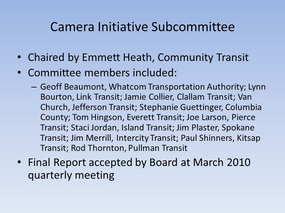 Camera Initiative Subcommittee Chaired by Emmett Heath, Community Transit Committee members included: – Geoff Beaumont, Whatcom Transportation Authority; Lynn Bourton, Link Transit; Jamie Collier, Clallam Transit; Van Church, Jefferson Transit; Stephanie Guettinger, Columbia County; Tom Hingson, Everett Transit; Joe Larson, Pierce Transit; Staci Jordan, Island Transit; Jim Plaster, Spokane Transit; Jim Merrill, Intercity Transit; Paul Shinners, Kitsap Transit; Rod Thornton, Pullman Transit Final Report accepted by Board at March 2010 quarterly meeting