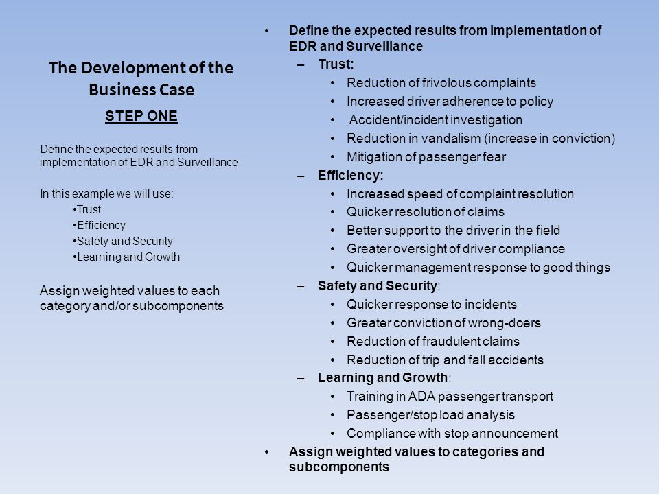 The Development of the Business Case Define the expected results from implementation of EDR and Surveillance –Trust: Reduction of frivolous complaints Increased driver adherence to policy Accident/incident investigation Reduction in vandalism (increase in conviction) Mitigation of passenger fear –Efficiency: Increased speed of complaint resolution Quicker resolution of claims Better support to the driver in the field Greater oversight of driver compliance Quicker management response to good things –Safety and Security: Quicker response to incidents Greater conviction of wrong-doers Reduction of fraudulent claims Reduction of trip and fall accidents –Learning and Growth: Training in ADA passenger transport Passenger/stop load analysis Compliance with stop announcement Assign weighted values to categories and subcomponents STEP ONE Define the expected results from implementation of EDR and Surveillance In this example we will use: Trust Efficiency Safety and Security Learning and Growth Assign weighted values to each category and/or subcomponents