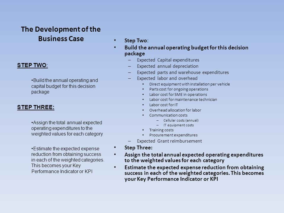 The Development of the Business Case Step Two: Build the annual operating budget for this decision package – Expected Capital expenditures – Expected annual depreciation – Expected parts and warehouse expenditures – Expected labor and overhead Direct equipment with installation per vehicle Parts cost for ongoing operations Labor cost for SME in operations Labor cost for maintenance technician Labor cost for IT Overhead allocation for labor Communication costs – Cellular costs (annual) – IT equipment costs Training costs Procurement expenditures – Expected Grant reimbursement Step Three: Assign the total annual expected operating expenditures to the weighted values for each category Estimate the expected expense reduction from obtaining success in each of the weighted categories.