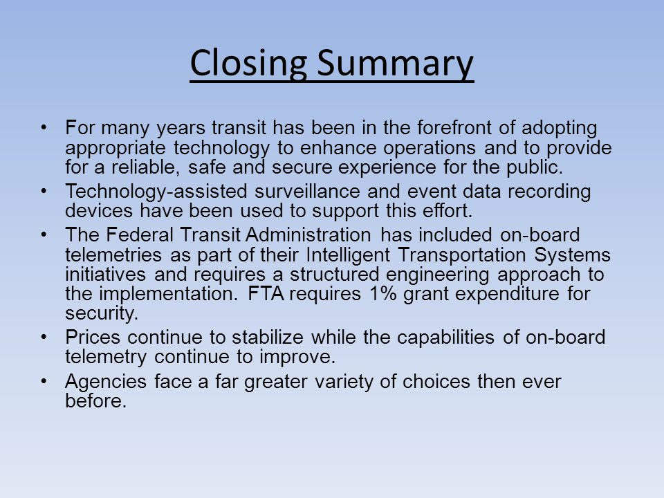 Closing Summary For many years transit has been in the forefront of adopting appropriate technology to enhance operations and to provide for a reliable, safe and secure experience for the public.