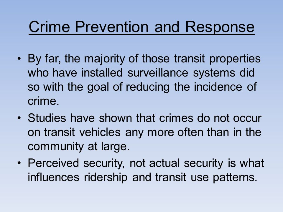 Crime Prevention and Response By far, the majority of those transit properties who have installed surveillance systems did so with the goal of reducing the incidence of crime.