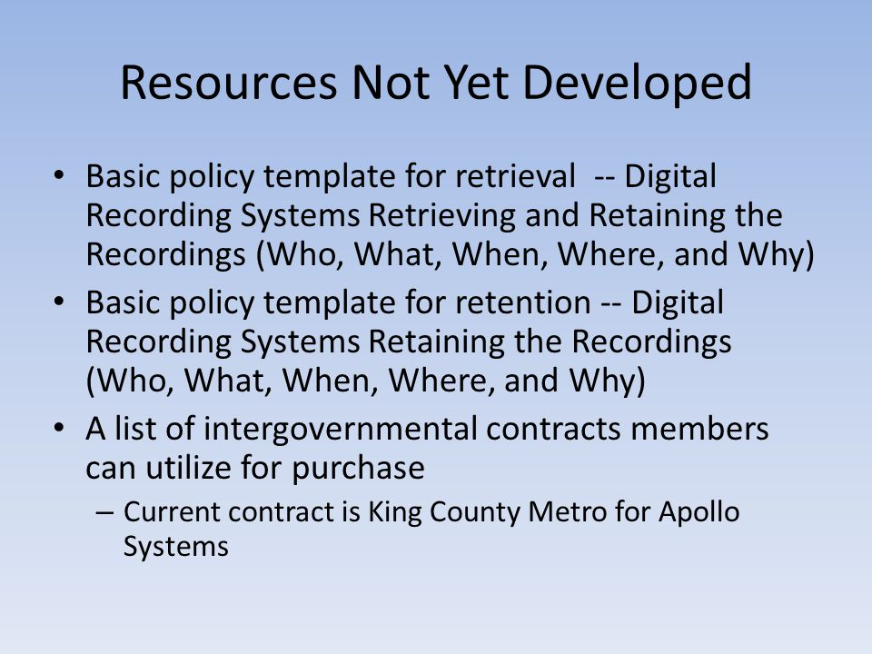 Resources Not Yet Developed Basic policy template for retrieval -- Digital Recording Systems Retrieving and Retaining the Recordings (Who, What, When, Where, and Why) Basic policy template for retention -- Digital Recording Systems Retaining the Recordings (Who, What, When, Where, and Why) A list of intergovernmental contracts members can utilize for purchase – Current contract is King County Metro for Apollo Systems