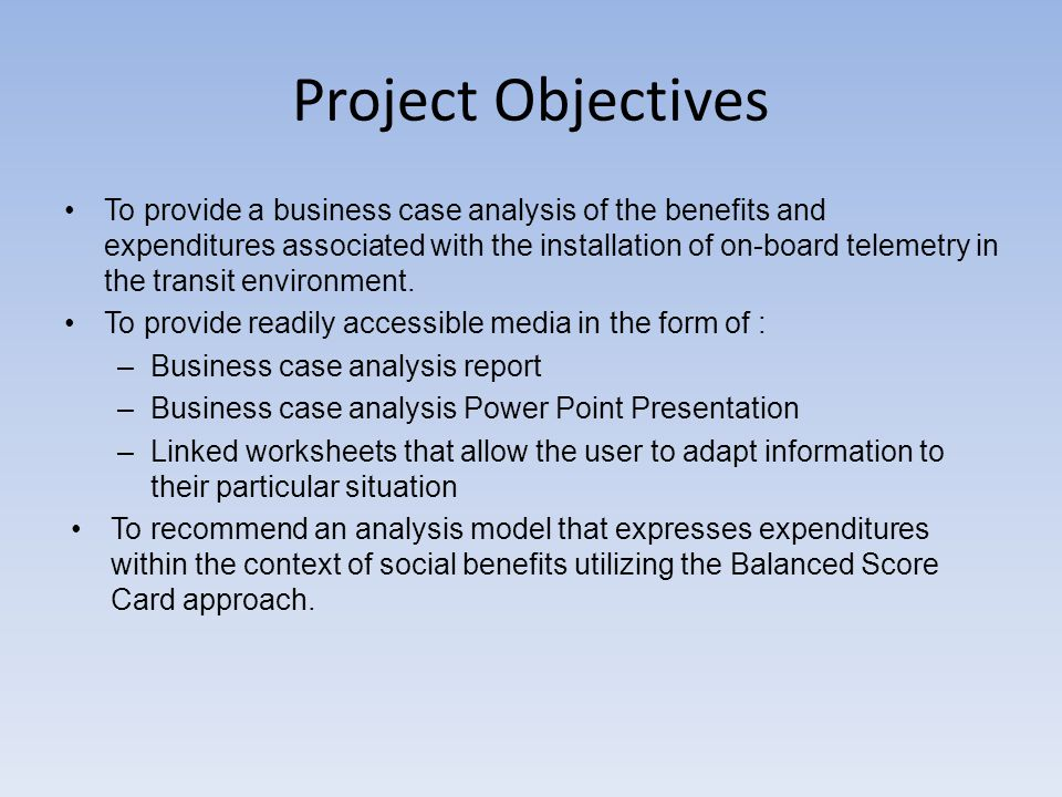 Project Objectives To provide a business case analysis of the benefits and expenditures associated with the installation of on-board telemetry in the transit environment.