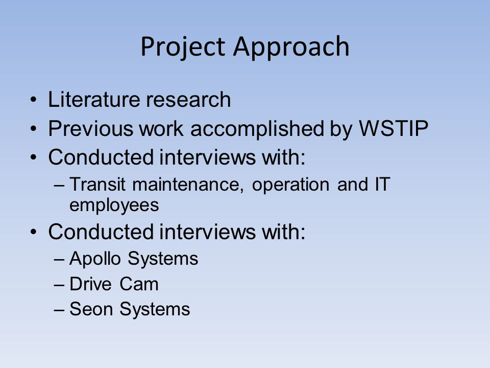 Project Approach Literature research Previous work accomplished by WSTIP Conducted interviews with: –Transit maintenance, operation and IT employees Conducted interviews with: –Apollo Systems –Drive Cam –Seon Systems
