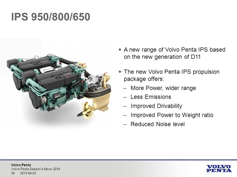 Volvo Penta IPS 950/800/650 A new range of Volvo Penta IPS based on the new generation of D11 The new Volvo Penta IPS propulsion package offers: –More Power, wider range –Less Emissions –Improved Drivability –Improved Power to Weight ratio –Reduced Noise level 34 2013-04-03 Volvo Penta Seasons News 2014