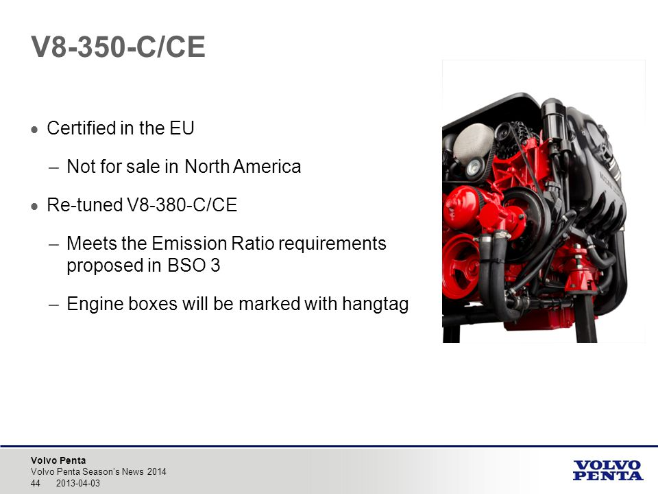 Volvo Penta Certified in the EU –Not for sale in North America Re-tuned V8-380-C/CE –Meets the Emission Ratio requirements proposed in BSO 3 –Engine boxes will be marked with hangtag Volvo Penta Seasons News 2014 44 2013-04-03 V8-350-C/CE
