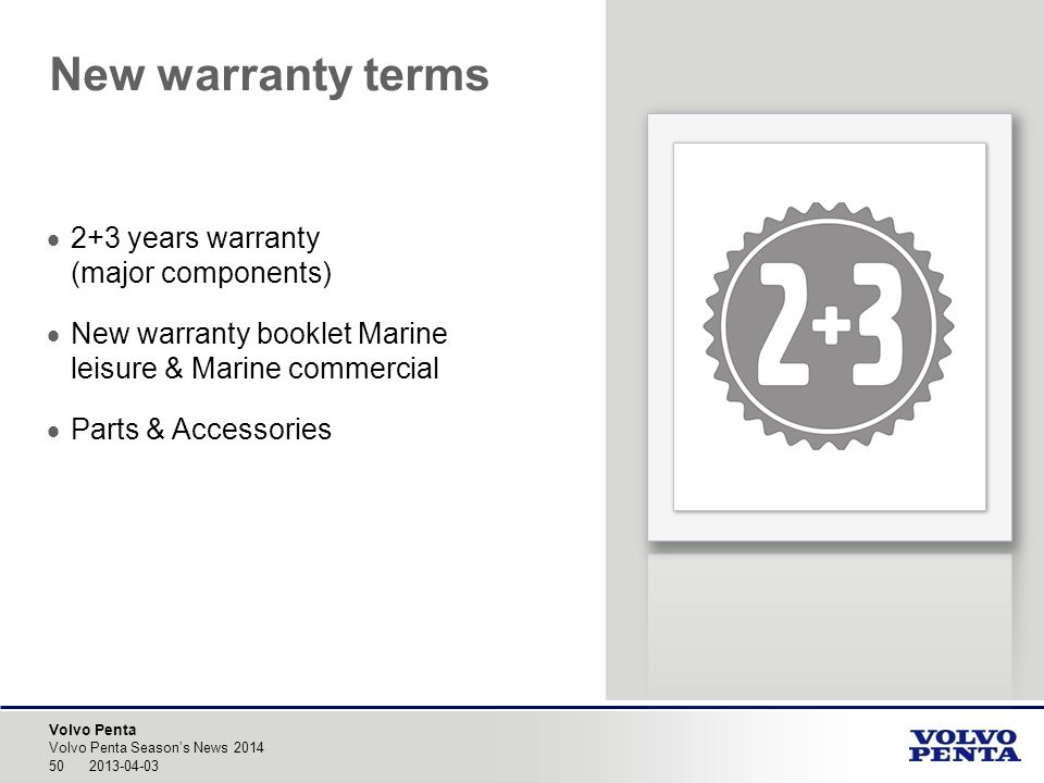 Volvo Penta New warranty terms 50 2013-04-03 Volvo Penta Seasons News 2014 2+3 years warranty (major components) New warranty booklet Marine leisure & Marine commercial Parts & Accessories
