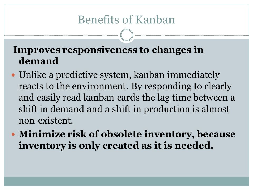 Benefits of Kanban Improves responsiveness to changes in demand Unlike a predictive system, kanban immediately reacts to the environment. By respondin