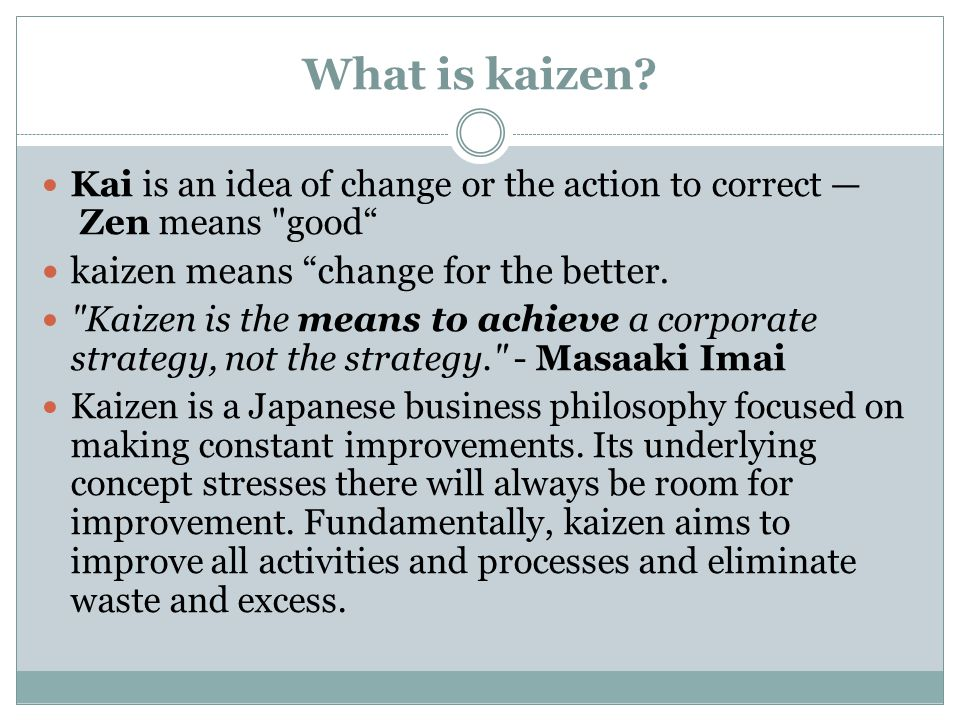 What is kaizen? Kai is an idea of change or the action to correct Zen means