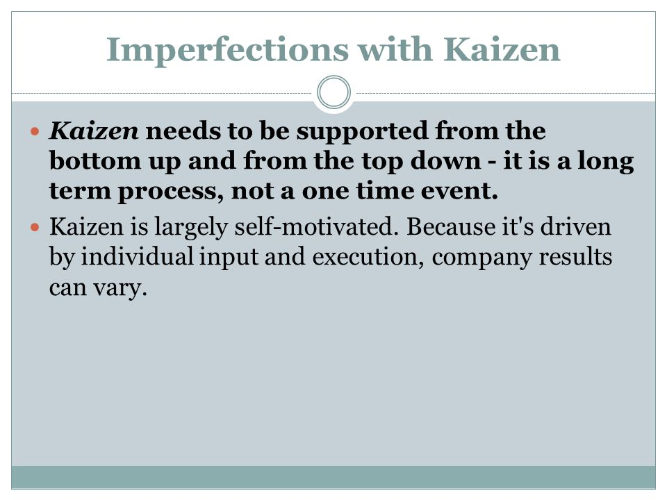 Imperfections with Kaizen Kaizen needs to be supported from the bottom up and from the top down - it is a long term process, not a one time event. Kai