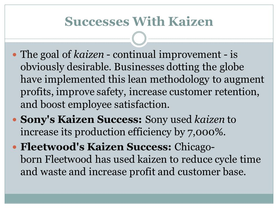 Successes With Kaizen The goal of kaizen - continual improvement - is obviously desirable. Businesses dotting the globe have implemented this lean met