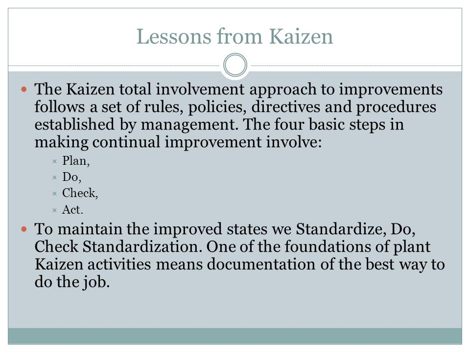 Lessons from Kaizen The Kaizen total involvement approach to improvements follows a set of rules, policies, directives and procedures established by m