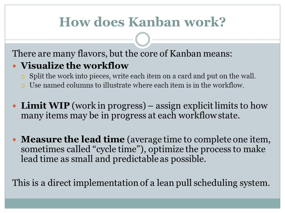 How does Kanban work? There are many flavors, but the core of Kanban means: Visualize the workflow Split the work into pieces, write each item on a ca