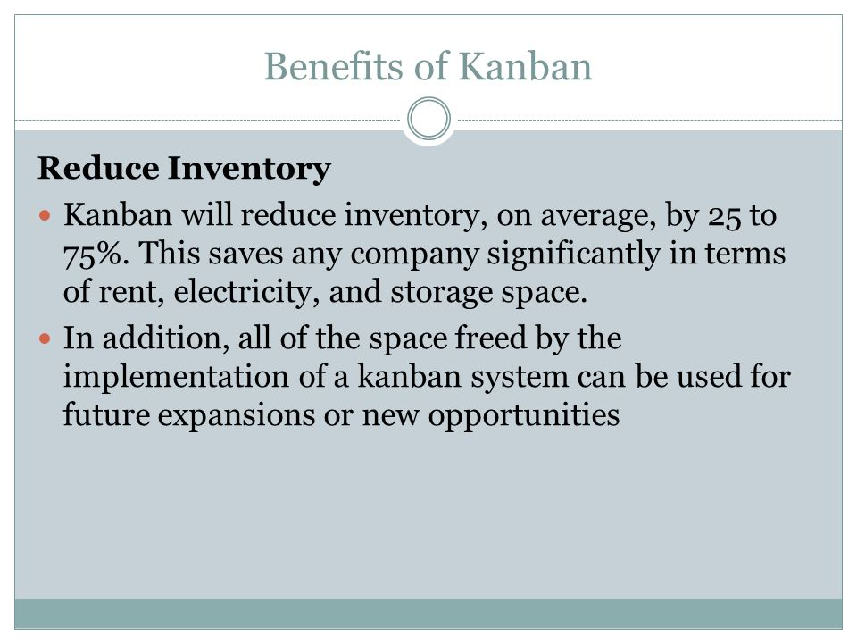 Benefits of Kanban Reduce Inventory Kanban will reduce inventory, on average, by 25 to 75%. This saves any company significantly in terms of rent, ele