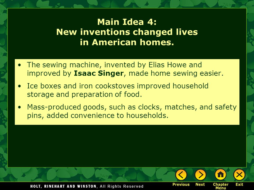 Main Idea 4: New inventions changed lives in American homes. The sewing machine, invented by Elias Howe and improved by Isaac Singer, made home sewing