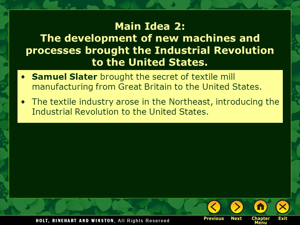 Main Idea 2: The development of new machines and processes brought the Industrial Revolution to the United States. Samuel Slater brought the secret of