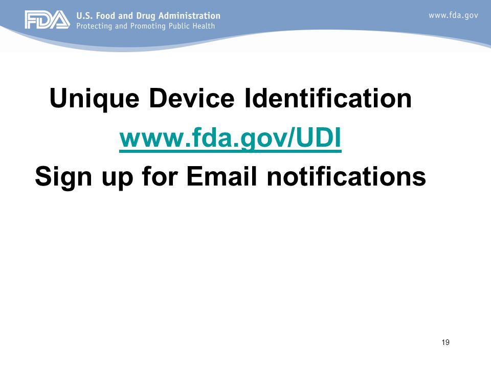 Unique Device Identification www.fda.gov/UDI Sign up for Email notifications 19