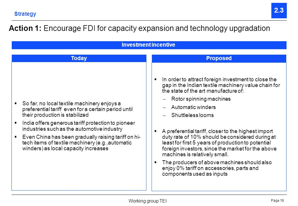 Page 18 Working group TEI Strategy 2.3 Action 1: Encourage FDI for capacity expansion and technology upgradation Investment incentive TodayProposed In