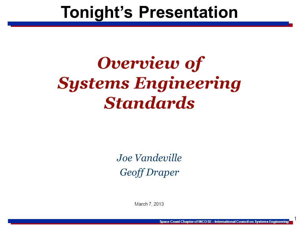 Space Coast Chapter of INCOSE – International Council on Systems Engineering 1 Tonights Presentation Overview of Systems Engineering Standards Joe Vandeville Geoff Draper March 7, 2013