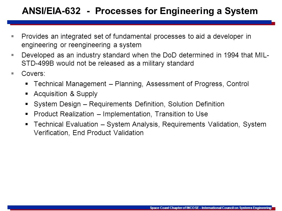 Space Coast Chapter of INCOSE – International Council on Systems Engineering ANSI/EIA-632 - Processes for Engineering a System Provides an integrated set of fundamental processes to aid a developer in engineering or reengineering a system Developed as an industry standard when the DoD determined in 1994 that MIL- STD-499B would not be released as a military standard Covers: Technical Management – Planning, Assessment of Progress, Control Acquisition & Supply System Design – Requirements Definition, Solution Definition Product Realization – Implementation, Transition to Use Technical Evaluation – System Analysis, Requirements Validation, System Verification, End Product Validation