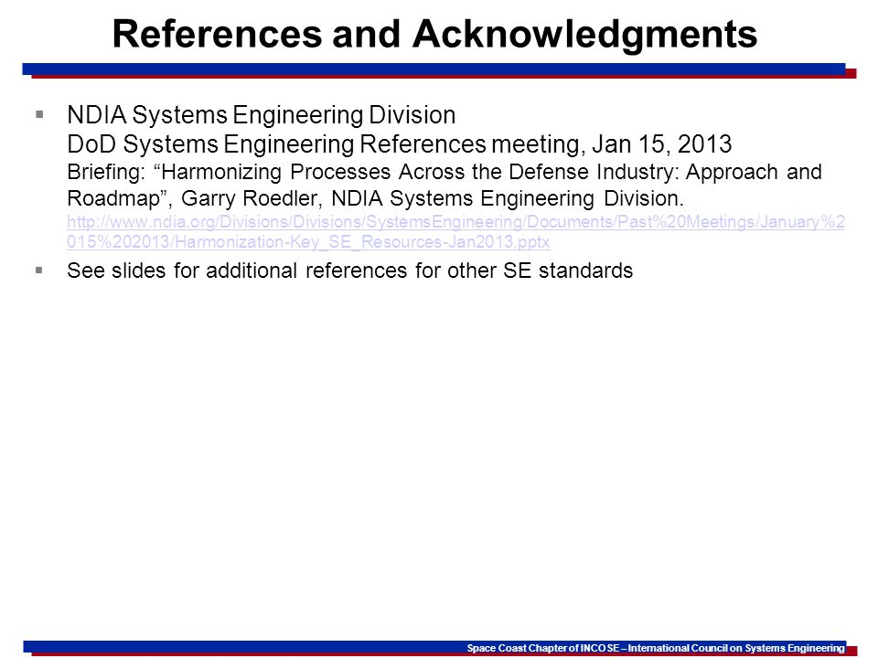 Space Coast Chapter of INCOSE – International Council on Systems Engineering References and Acknowledgments NDIA Systems Engineering Division DoD Systems Engineering References meeting, Jan 15, 2013 Briefing: Harmonizing Processes Across the Defense Industry: Approach and Roadmap, Garry Roedler, NDIA Systems Engineering Division.