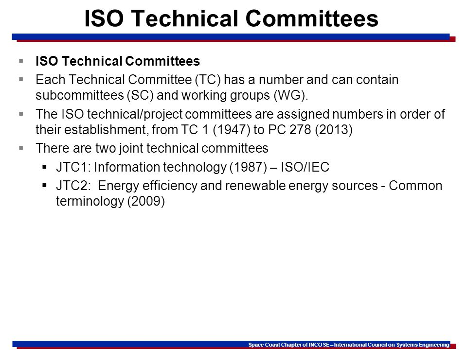 Space Coast Chapter of INCOSE – International Council on Systems Engineering ISO Technical Committees Each Technical Committee (TC) has a number and can contain subcommittees (SC) and working groups (WG).