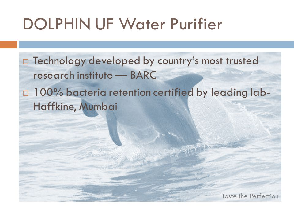 Taste the Perfection DOLPHIN UF Water Purifier Technology developed by countrys most trusted research institute BARC 100% bacteria retention certified by leading lab- Haffkine, Mumbai
