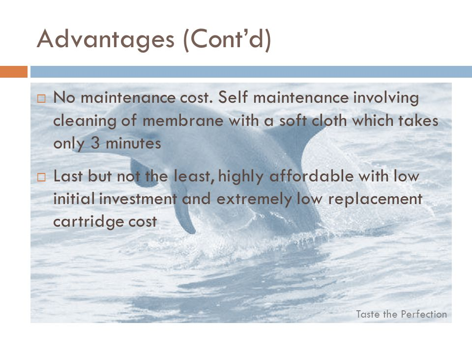 Taste the Perfection Advantages (Contd) No maintenance cost.